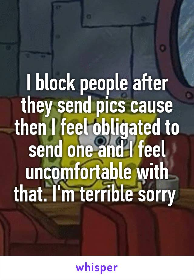 I block people after they send pics cause then I feel obligated to send one and I feel uncomfortable with that. I'm terrible sorry