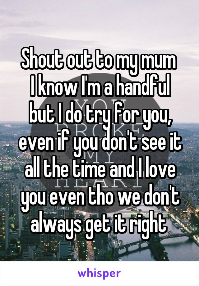 Shout out to my mum  I know I'm a handful but I do try for you, even if you don't see it all the time and I love you even tho we don't always get it right