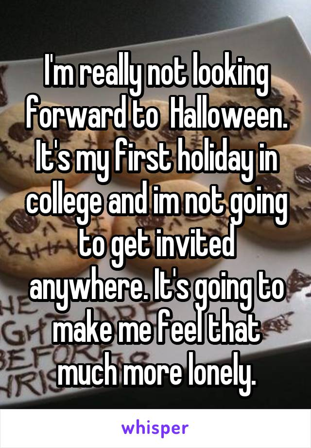 I'm really not looking forward to  Halloween. It's my first holiday in college and im not going to get invited anywhere. It's going to make me feel that much more lonely.
