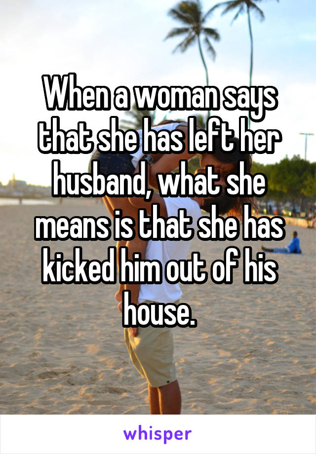 When a woman says that she has left her husband, what she means is that she has kicked him out of his house.