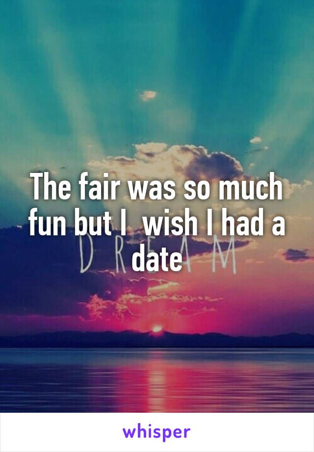 The fair was so much fun but I  wish I had a date