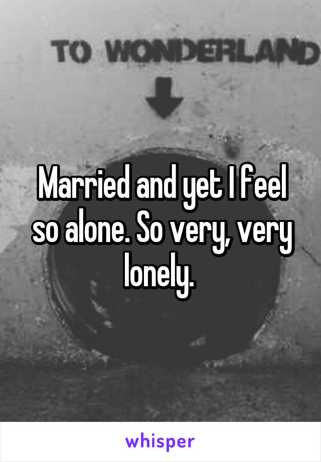 Married and yet I feel so alone. So very, very lonely.