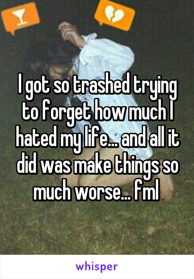 I got so trashed trying to forget how much I hated my life... and all it did was make things so much worse... fml