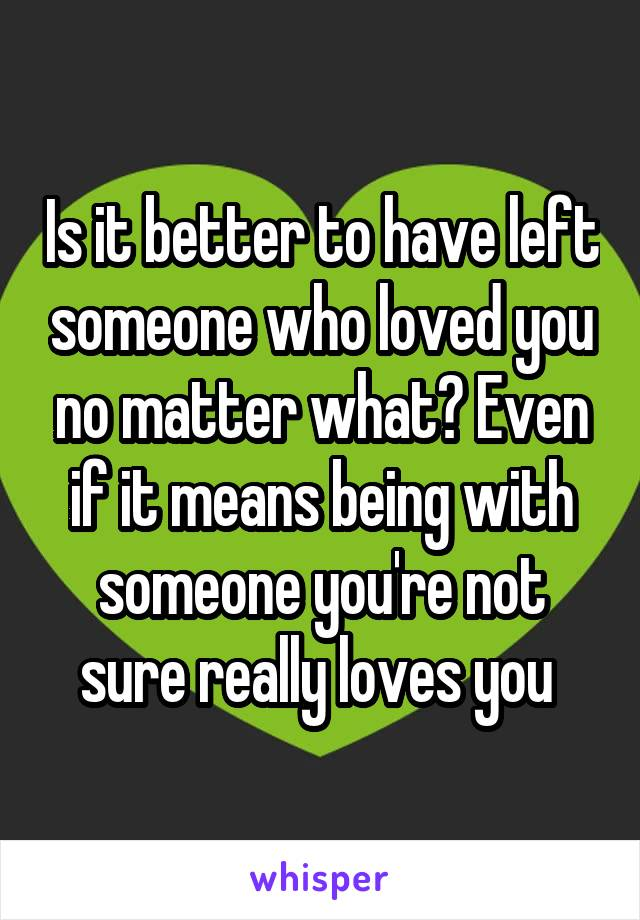 Is it better to have left someone who loved you no matter what? Even if it means being with someone you're not sure really loves you