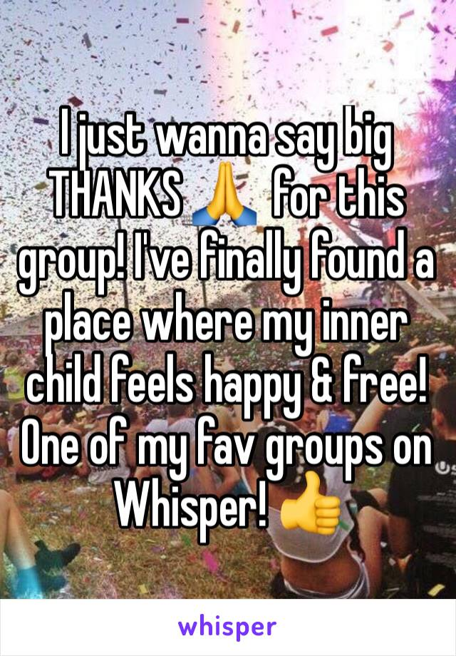 I just wanna say big THANKS 🙏  for this group! I've finally found a place where my inner child feels happy & free! One of my fav groups on Whisper! 👍