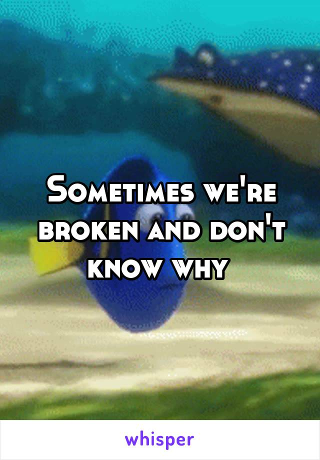 Sometimes we're broken and don't know why