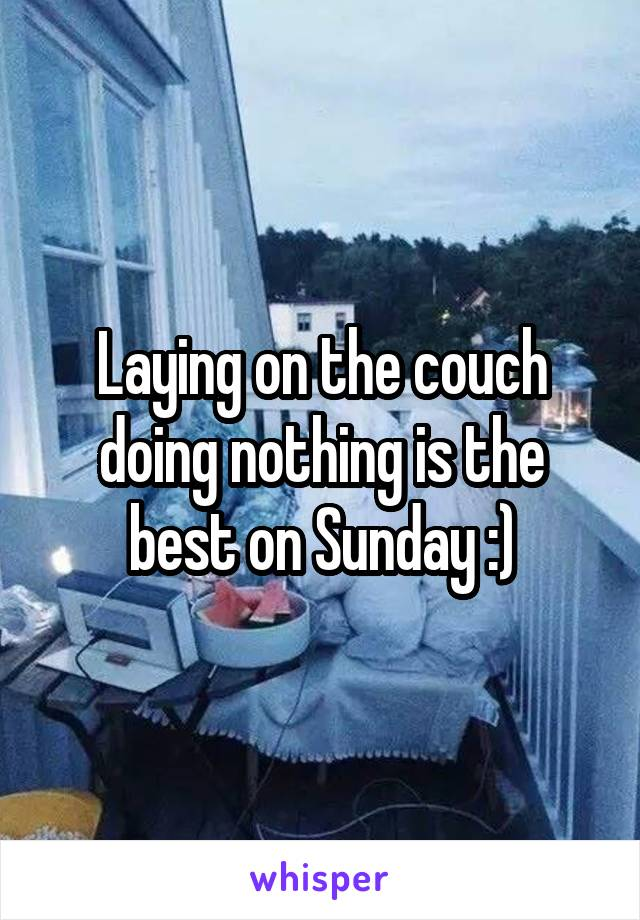 Laying on the couch doing nothing is the best on Sunday :)
