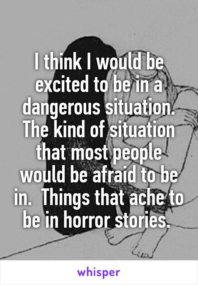 I think I would be excited to be in a dangerous situation. The kind of situation that most people would be afraid to be in.  Things that ache to be in horror stories.