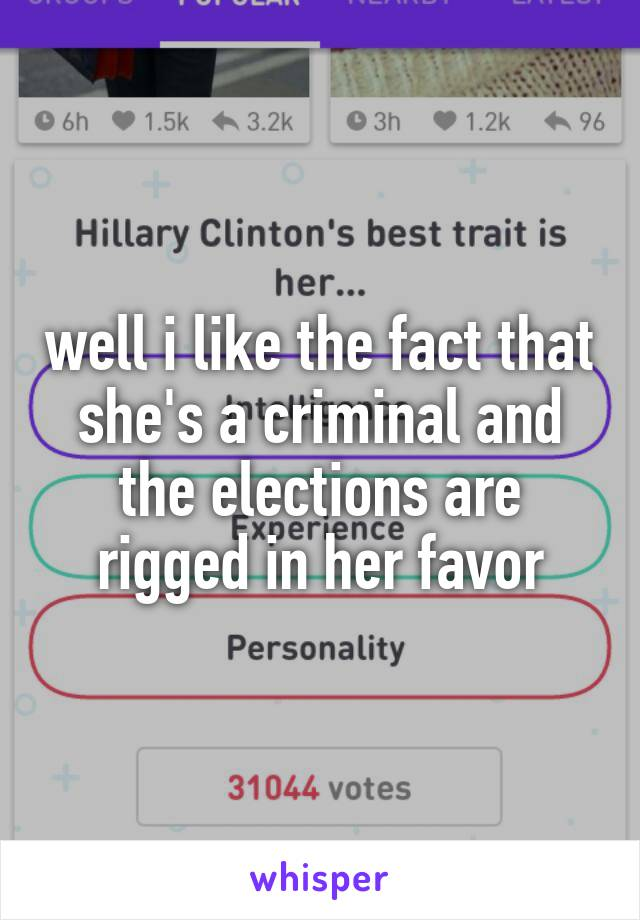 well i like the fact that she's a criminal and the elections are rigged in her favor
