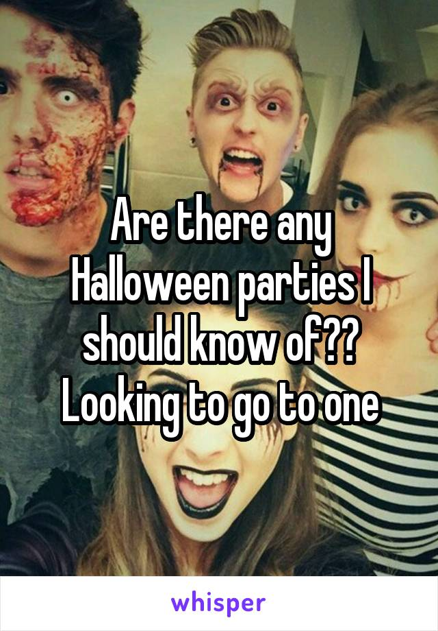 Are there any Halloween parties I should know of?? Looking to go to one