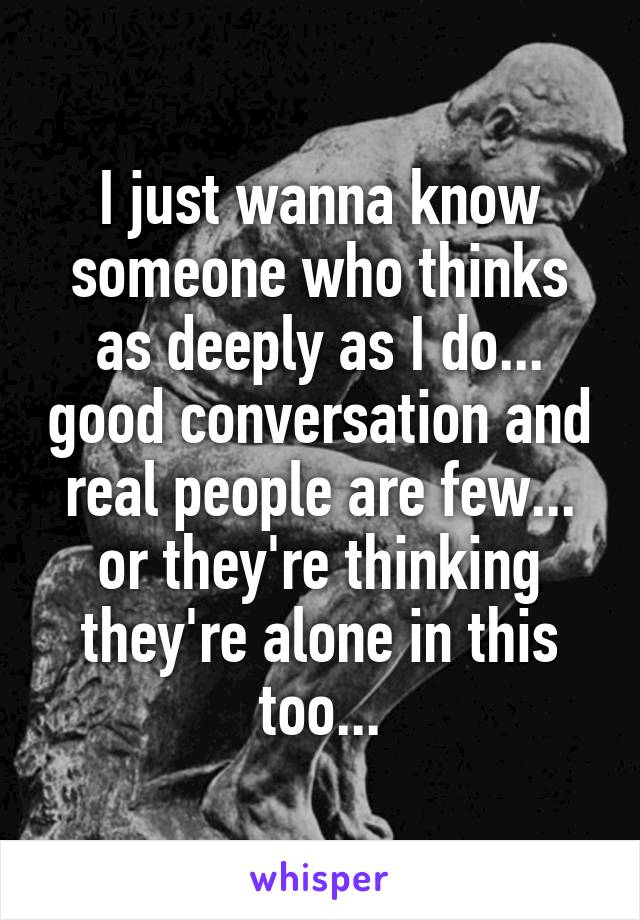 I just wanna know someone who thinks as deeply as I do... good conversation and real people are few... or they're thinking they're alone in this too...