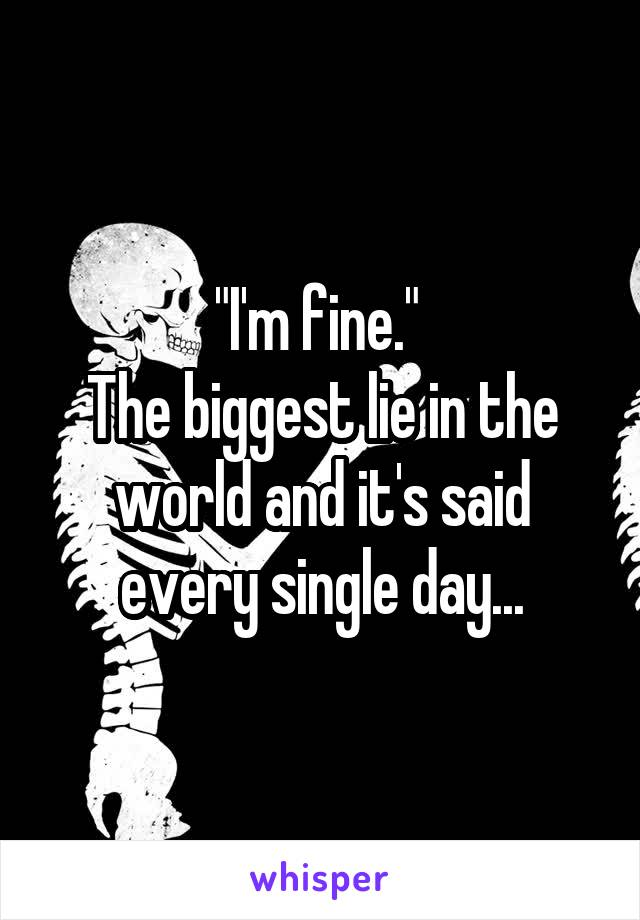"""""""I'm fine.""""  The biggest lie in the world and it's said every single day..."""