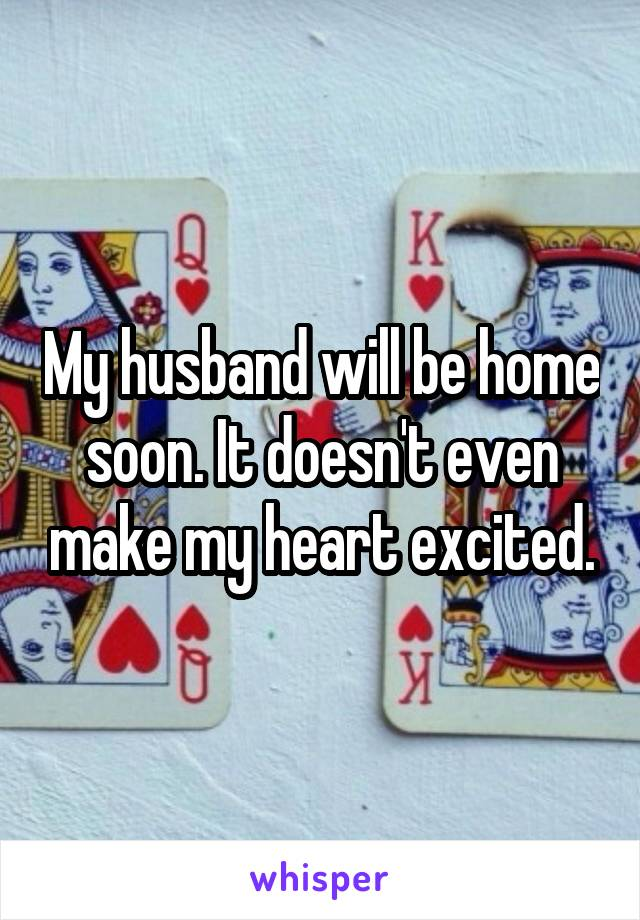 My husband will be home soon. It doesn't even make my heart excited.