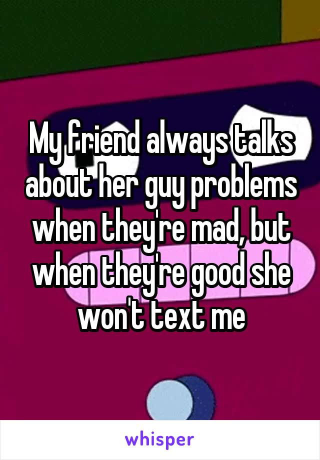 My friend always talks about her guy problems when they're mad, but when they're good she won't text me