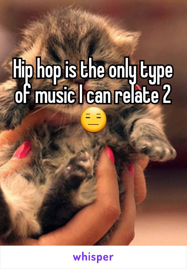 Hip hop is the only type of music I can relate 2😑