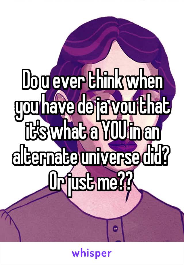 Do u ever think when you have de ja vou that it's what a YOU in an alternate universe did?  Or just me??