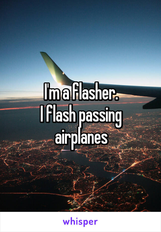I'm a flasher. I flash passing airplanes