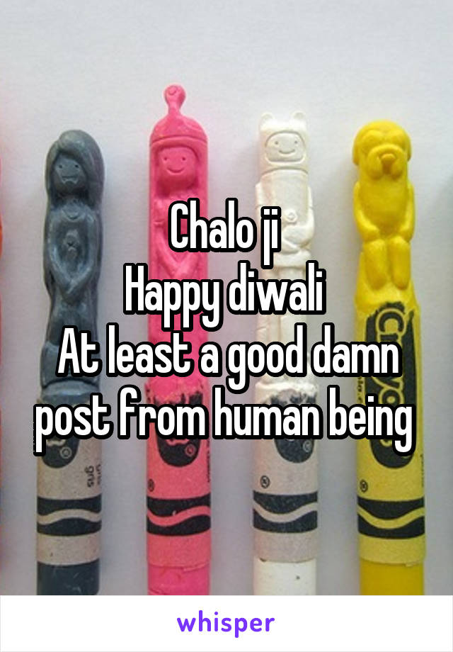 Chalo ji  Happy diwali  At least a good damn post from human being