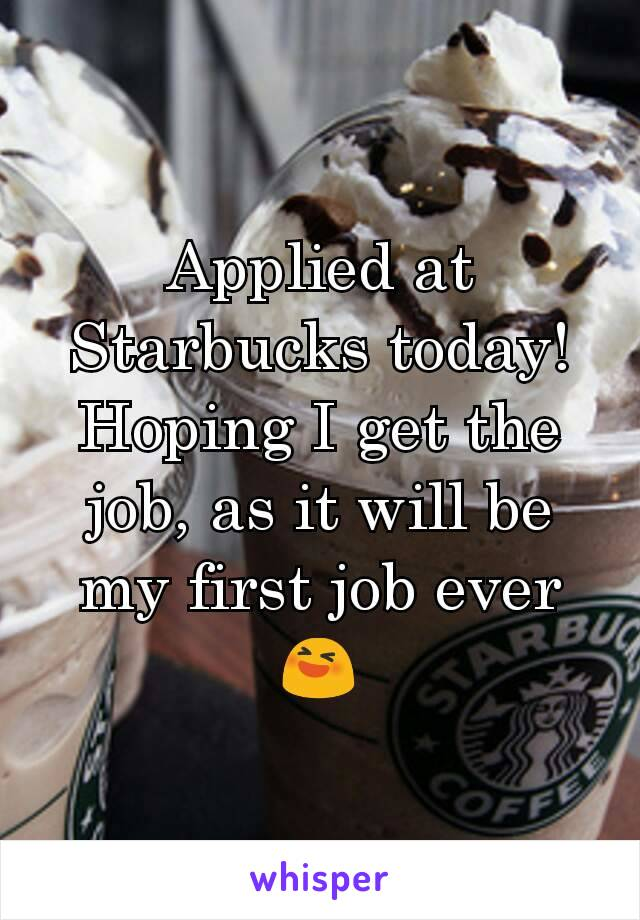 Applied at Starbucks today! Hoping I get the job, as it will be my first job ever 😆