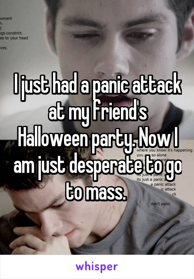 I just had a panic attack at my friend's Halloween party. Now I am just desperate to go to mass.