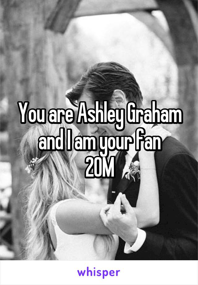 You are Ashley Graham and I am your fan 20M