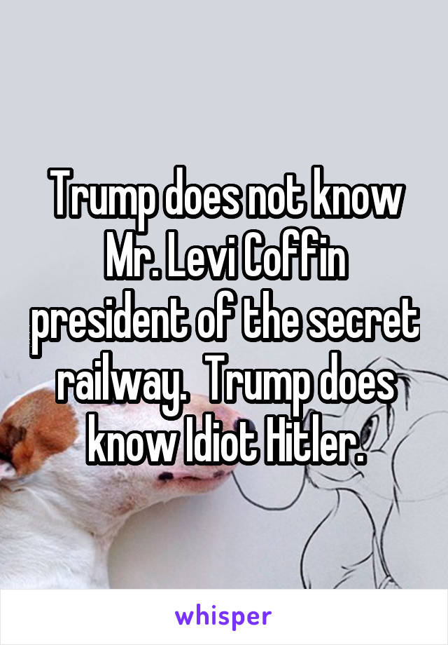 Trump does not know Mr. Levi Coffin president of the secret railway.  Trump does know Idiot Hitler.