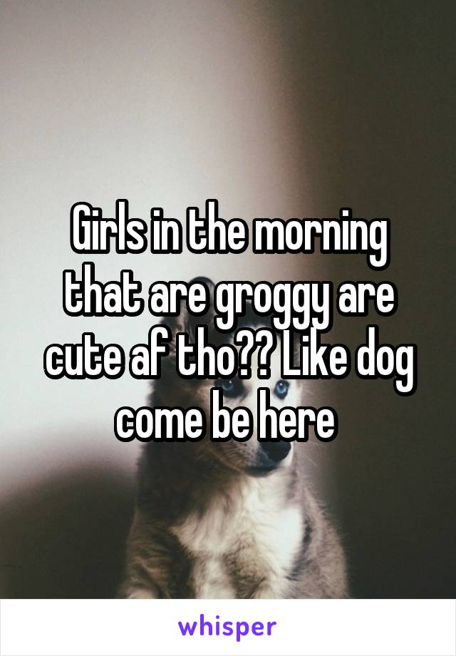 Girls in the morning that are groggy are cute af tho?? Like dog come be here