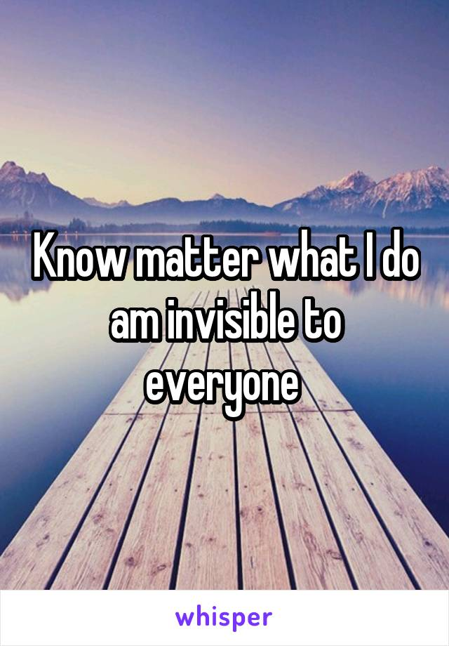 Know matter what I do am invisible to everyone