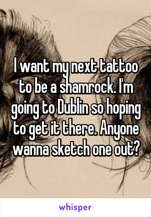I want my next tattoo to be a shamrock. I'm going to Dublin so hoping to get it there. Anyone wanna sketch one out?
