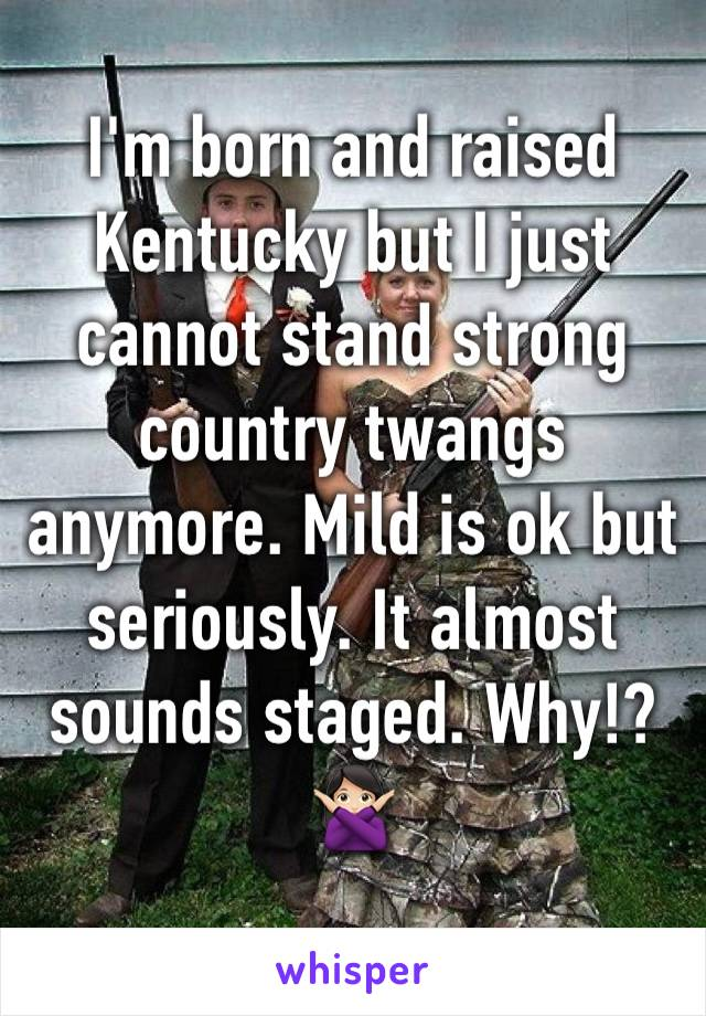 I'm born and raised Kentucky but I just cannot stand strong country twangs anymore. Mild is ok but seriously. It almost sounds staged. Why!? 🙅🏻