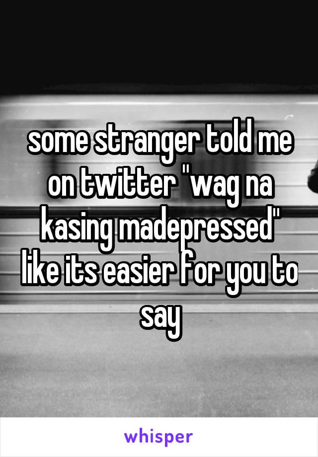 "some stranger told me on twitter ""wag na kasing madepressed"" like its easier for you to say"