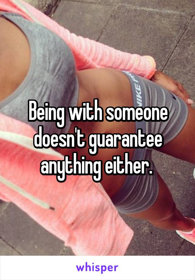 Being with someone doesn't guarantee anything either.