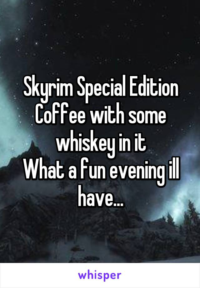 Skyrim Special Edition Coffee with some whiskey in it What a fun evening ill have...