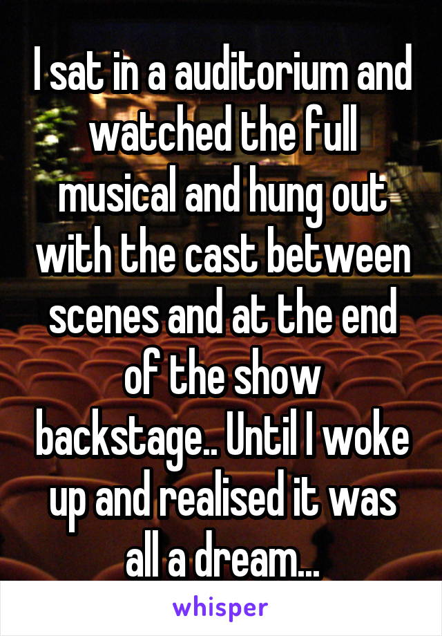 I sat in a auditorium and watched the full musical and hung out with the cast between scenes and at the end of the show backstage.. Until I woke up and realised it was all a dream...