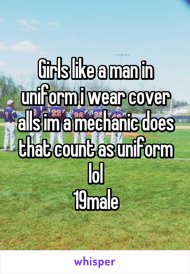 Girls like a man in uniform i wear cover alls im a mechanic does that count as uniform lol 19male
