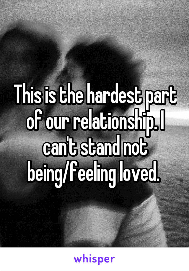 This is the hardest part of our relationship. I can't stand not being/feeling loved.