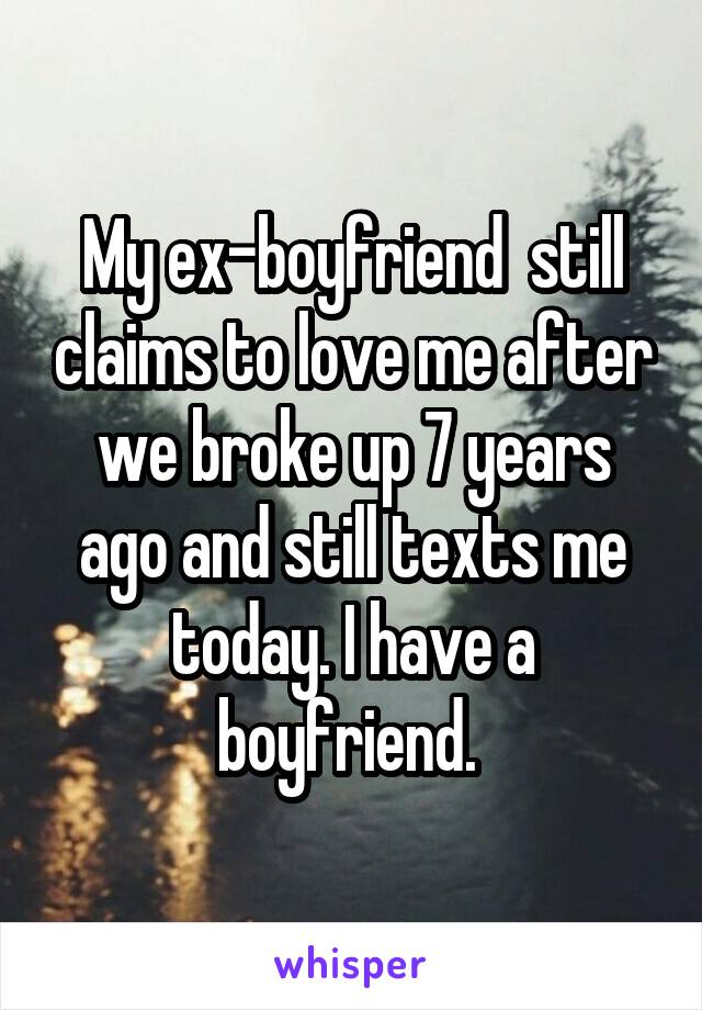 My ex-boyfriend  still claims to love me after we broke up 7 years ago and still texts me today. I have a boyfriend.