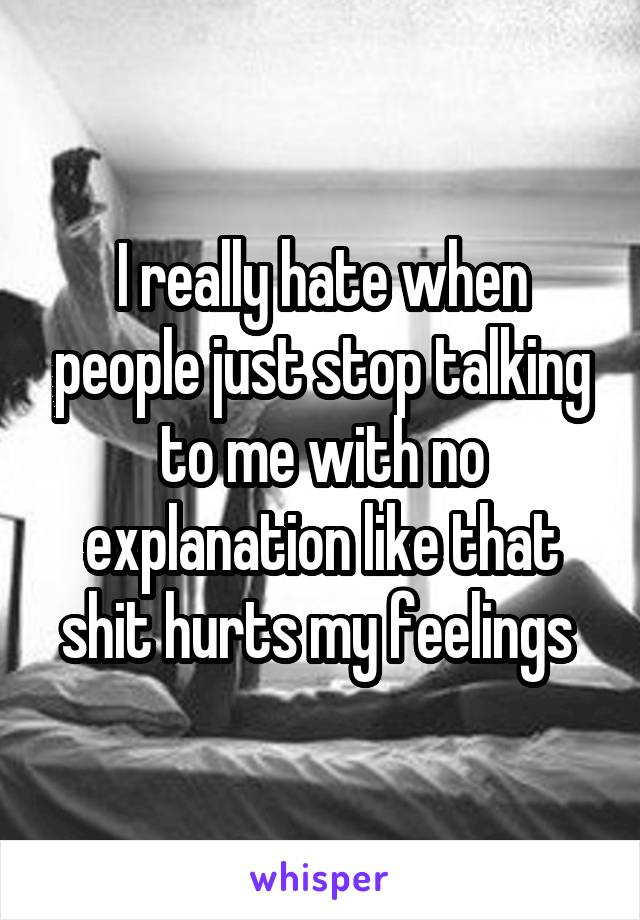I really hate when people just stop talking to me with no explanation like that shit hurts my feelings