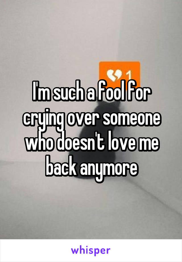 I'm such a fool for crying over someone who doesn't love me back anymore