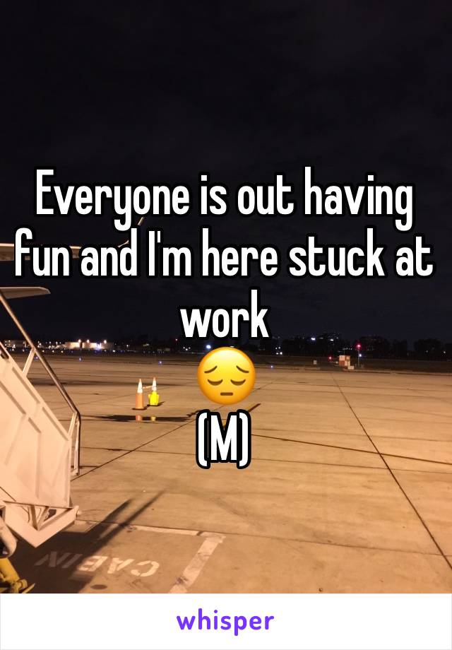 Everyone is out having fun and I'm here stuck at work  😔 (M)