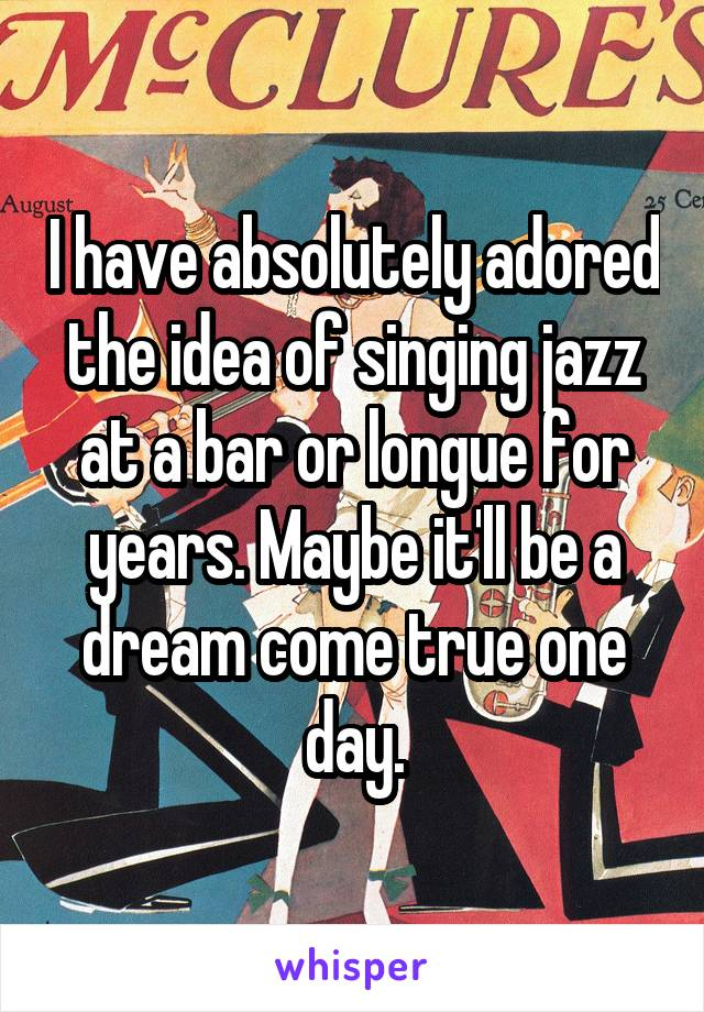 I have absolutely adored the idea of singing jazz at a bar or longue for years. Maybe it'll be a dream come true one day.