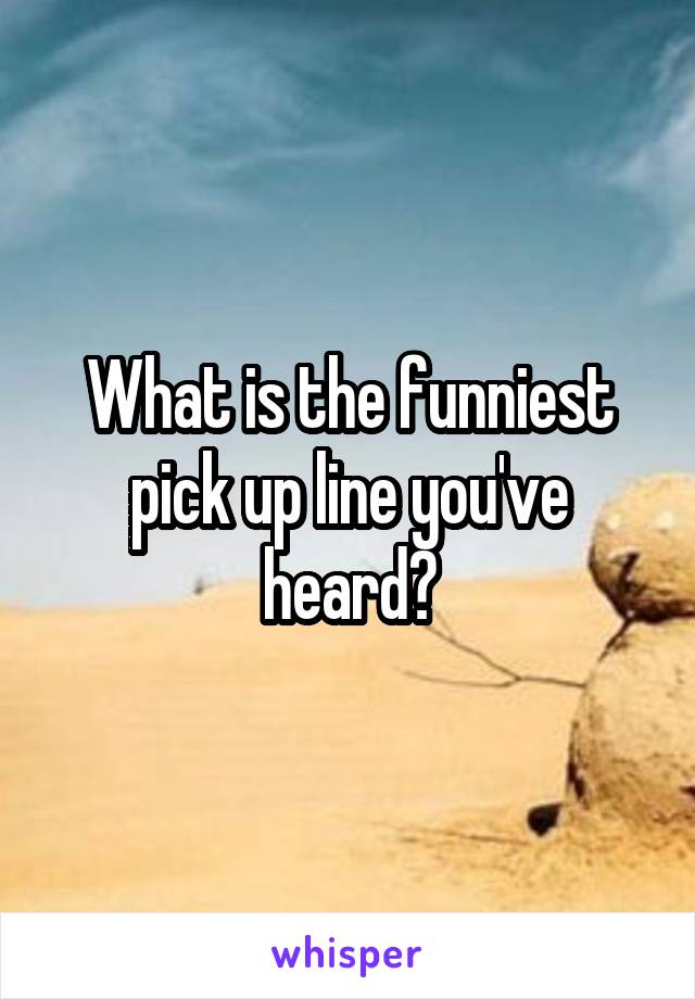 What is the funniest pick up line you've heard?
