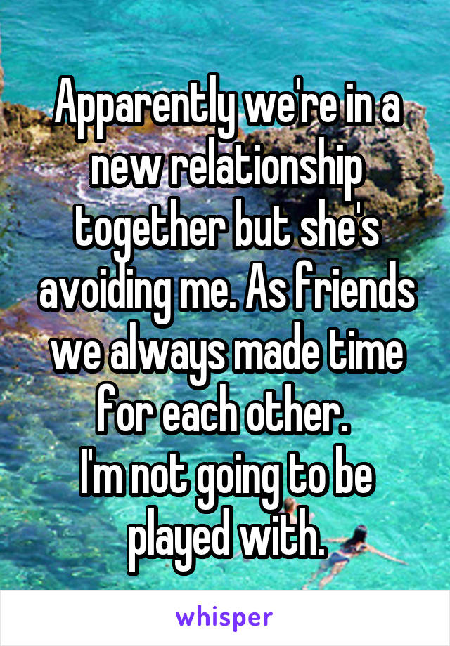 Apparently we're in a new relationship together but she's avoiding me. As friends we always made time for each other.  I'm not going to be played with.