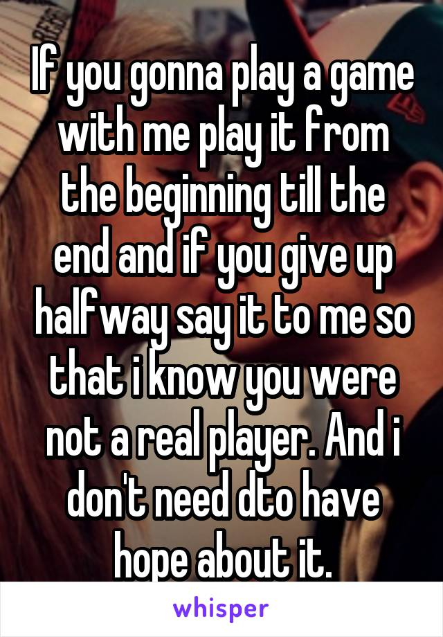 If you gonna play a game with me play it from the beginning till the end and if you give up halfway say it to me so that i know you were not a real player. And i don't need dto have hope about it.
