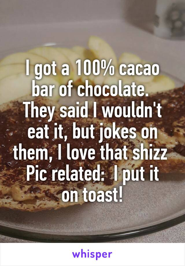 I got a 100% cacao bar of chocolate.  They said I wouldn't eat it, but jokes on them, I love that shizz  Pic related:  I put it on toast!
