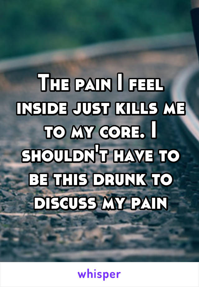 The pain I feel inside just kills me to my core. I shouldn't have to be this drunk to discuss my pain