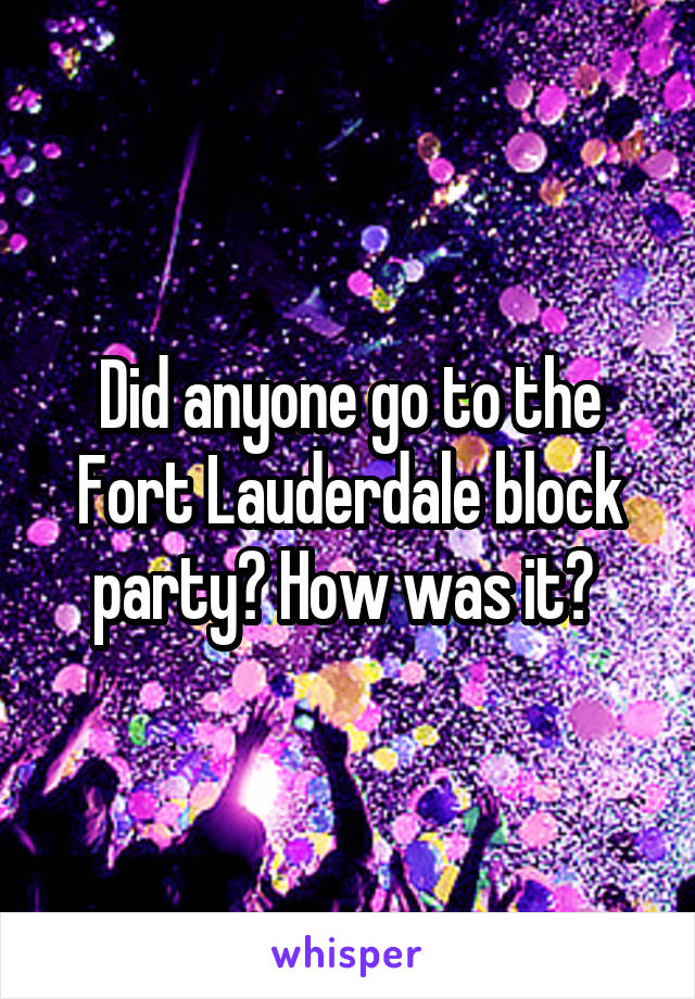 Did anyone go to the Fort Lauderdale block party? How was it?