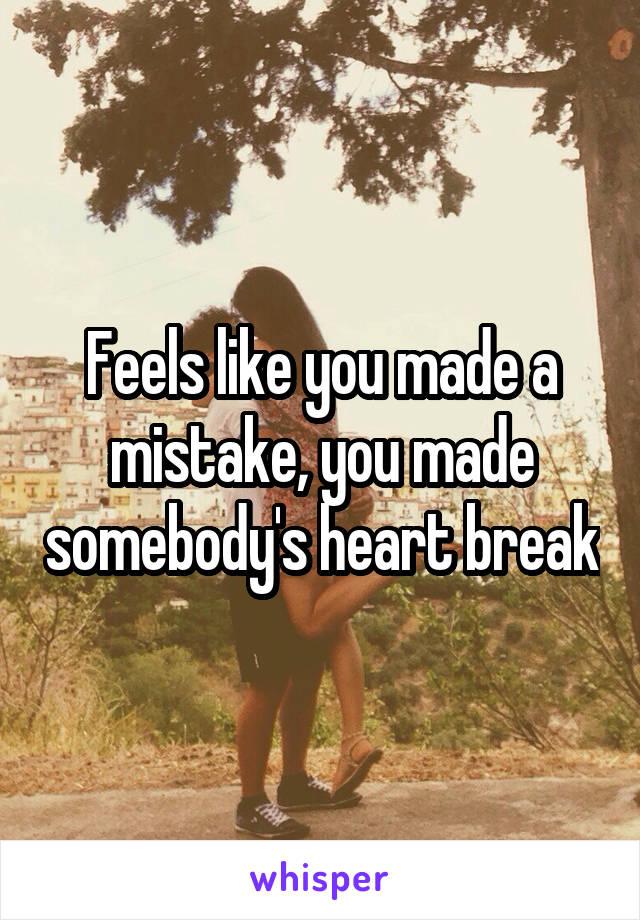Feels like you made a mistake, you made somebody's heart break