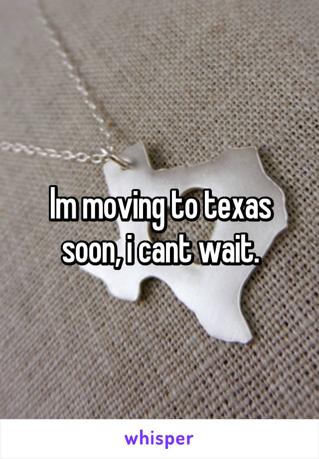 Im moving to texas soon, i cant wait.