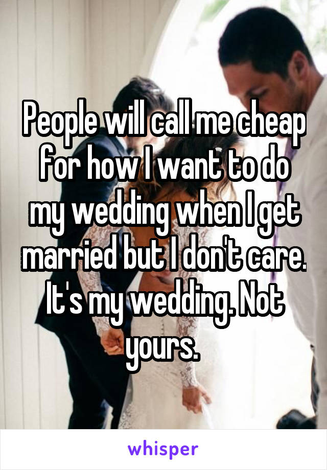 People will call me cheap for how I want to do my wedding when I get married but I don't care. It's my wedding. Not yours.
